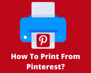 How To Print From Pinterest? Complete Guide 2021